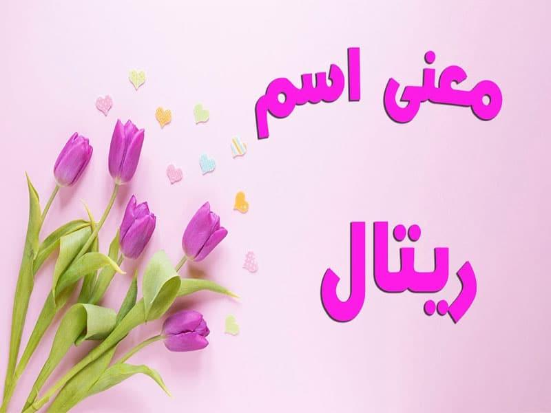 ما معنى اسم ريتال في اللغة العربية والمعجم الوسيط اسم ريتال ممنوع معلومة